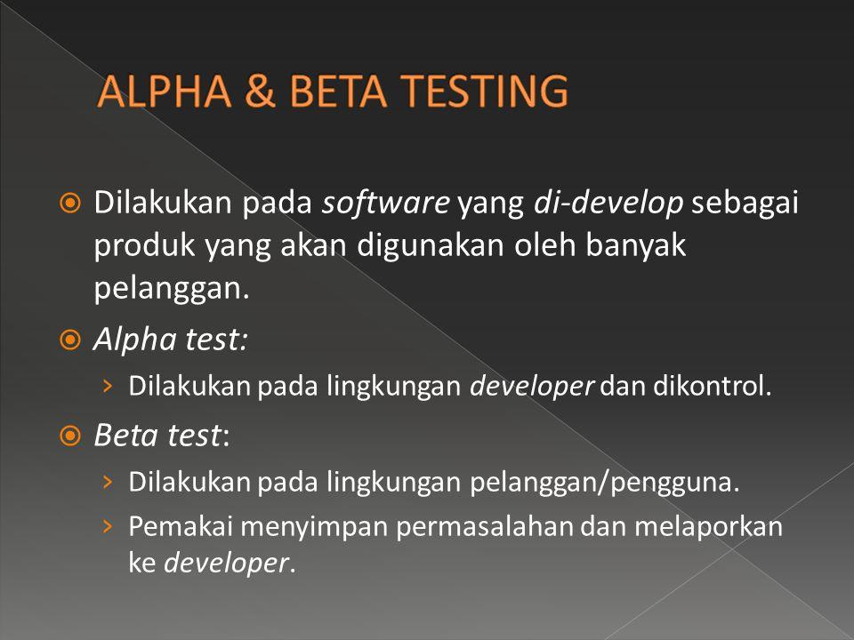 Dilakukan pada software yang di-develop sebagai produk yang akan digunakan oleh banyak pelanggan.  Alpha test: › Dilakukan pada lingkungan develope