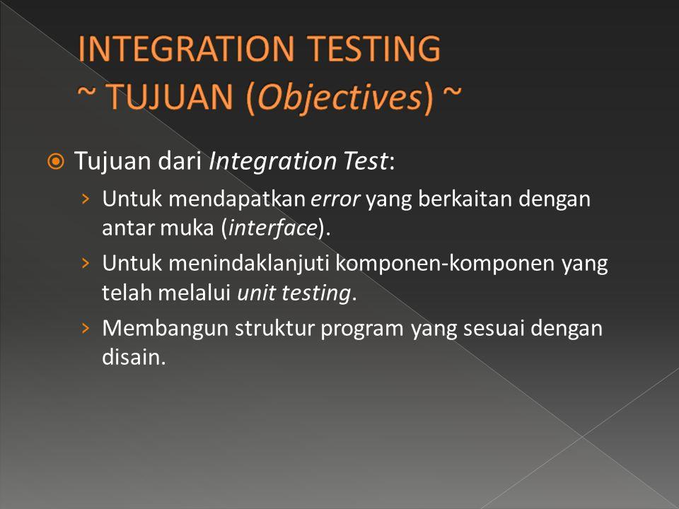  Tujuan dari Integration Test: › Untuk mendapatkan error yang berkaitan dengan antar muka (interface). › Untuk menindaklanjuti komponen-komponen yang