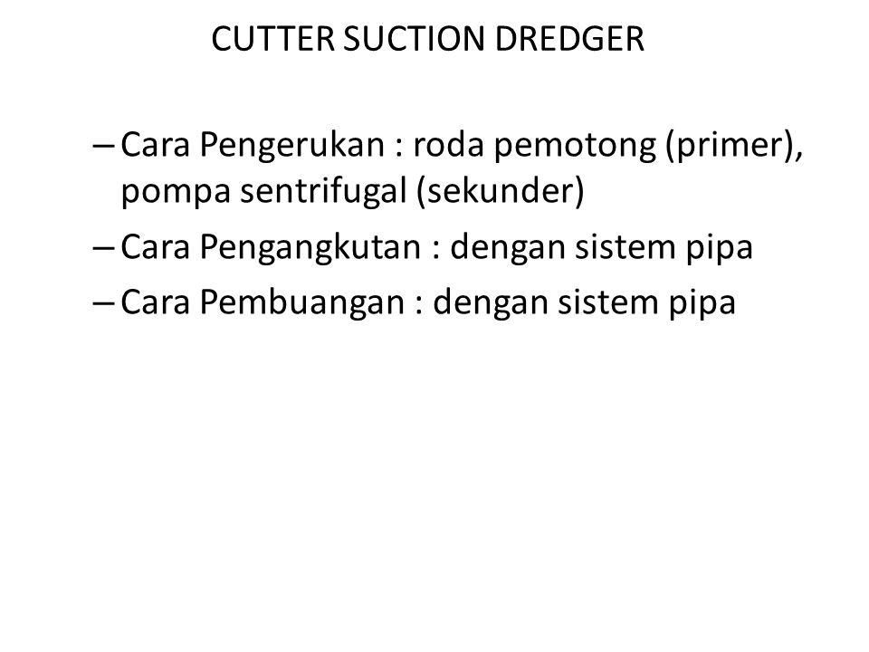 CUTTER SUCTION DREDGER – Cara Pengerukan : roda pemotong (primer), pompa sentrifugal (sekunder) – Cara Pengangkutan : dengan sistem pipa – Cara Pembua