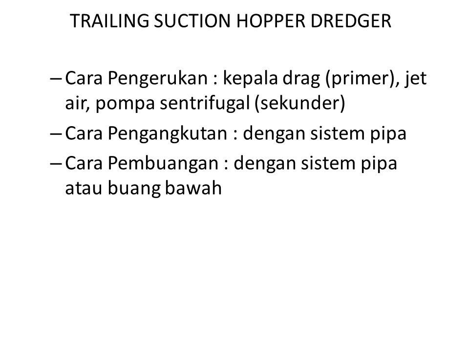 TRAILING SUCTION HOPPER DREDGER – Cara Pengerukan : kepala drag (primer), jet air, pompa sentrifugal (sekunder) – Cara Pengangkutan : dengan sistem pi