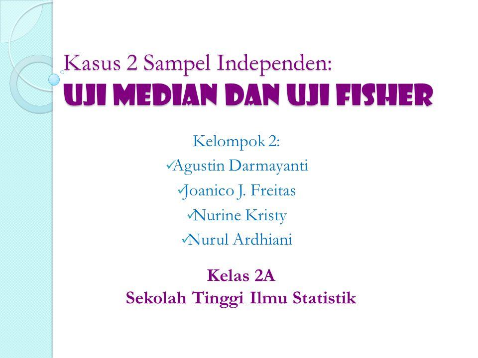 Kasus 2 Sampel Independen: UJI MEDIAN dan UJI FISHER Kelompok 2: Agustin Darmayanti Joanico J. Freitas Nurine Kristy Nurul Ardhiani Kelas 2A Sekolah T