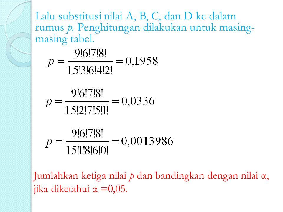 Lalu substitusi nilai A, B, C, dan D ke dalam rumus p. Penghitungan dilakukan untuk masing- masing tabel. Jumlahkan ketiga nilai p dan bandingkan deng