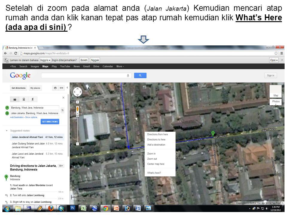 Setelah di zoom pada alamat anda ( Jalan Jakarta ) Kemudian mencari atap rumah anda dan klik kanan tepat pas atap rumah kemudian klik What's Here (ada apa di sini)