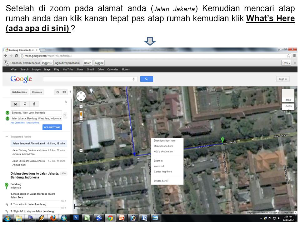 Setelah di zoom pada alamat anda ( Jalan Jakarta ) Kemudian mencari atap rumah anda dan klik kanan tepat pas atap rumah kemudian klik What's Here (ada
