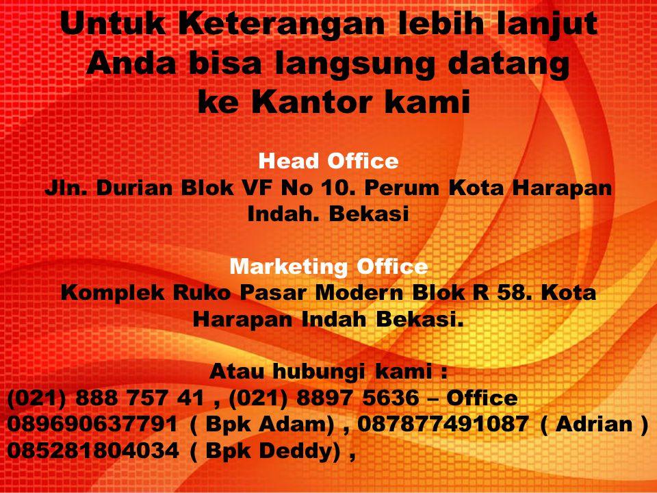 Untuk Keterangan lebih lanjut Anda bisa langsung datang ke Kantor kami Head Office Jln. Durian Blok VF No 10. Perum Kota Harapan Indah. Bekasi Marketi