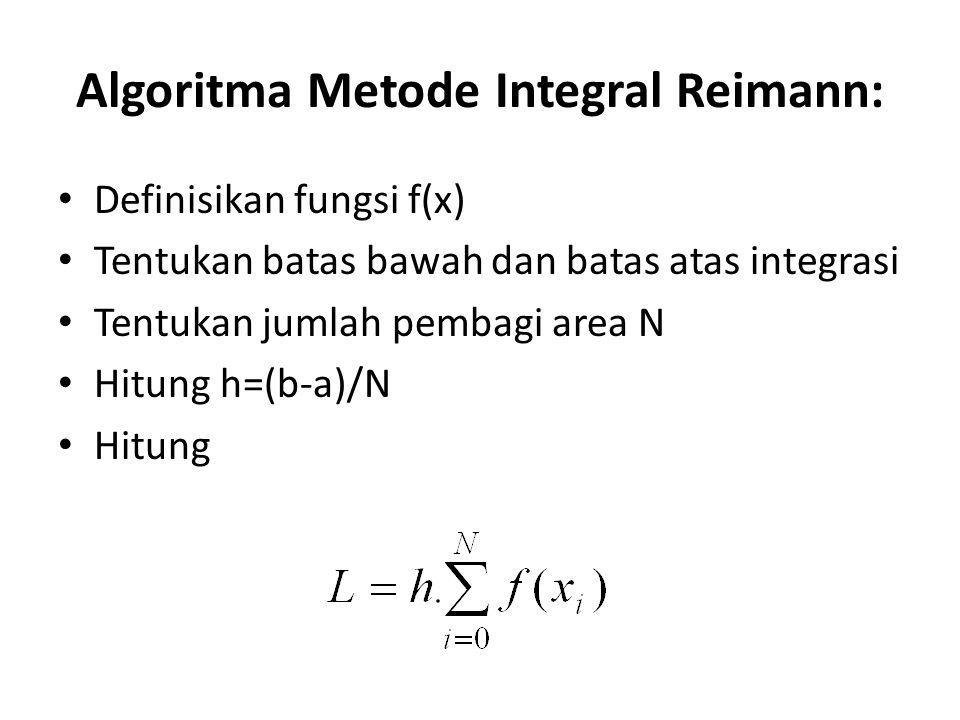 Algoritma Metode Integral Reimann: Definisikan fungsi f(x) Tentukan batas bawah dan batas atas integrasi Tentukan jumlah pembagi area N Hitung h=(b-a)/N Hitung
