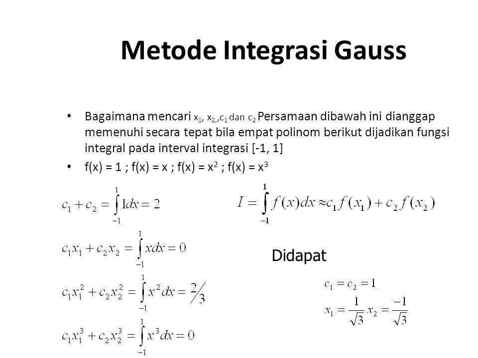 Metode Integrasi Gauss Bagaimana mencari x 1, x 2,,c 1 dan c 2 Persamaan dibawah ini dianggap memenuhi secara tepat bila empat polinom berikut dijadikan fungsi integral pada interval integrasi [-1, 1] f(x) = 1 ; f(x) = x ; f(x) = x 2 ; f(x) = x 3 Didapat