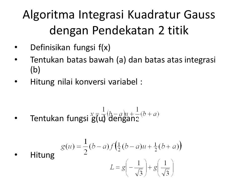 Algoritma Integrasi Kuadratur Gauss dengan Pendekatan 2 titik Definisikan fungsi f(x) Tentukan batas bawah (a) dan batas atas integrasi (b) Hitung nilai konversi variabel : Tentukan fungsi g(u) dengan: Hitung