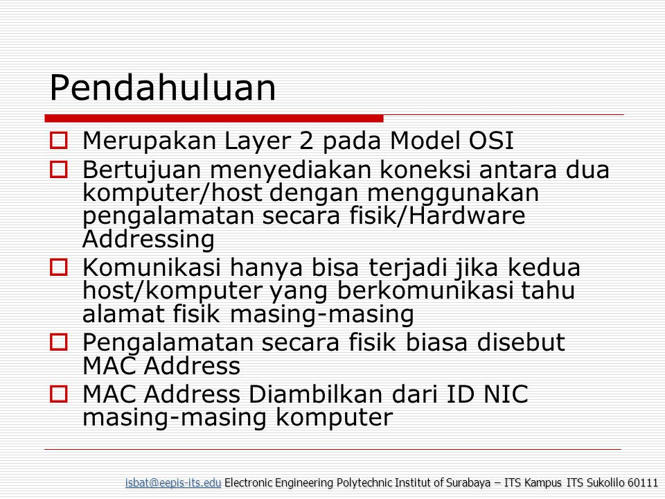 isbat@eepis-its.eduisbat@eepis-its.edu Electronic Engineering Polytechnic Institut of Surabaya – ITS Kampus ITS Sukolilo 60111 isbat@eepis-its.edu MAC (Media Access Control) Address  MAC Address terdiri dari 48 bit tetapi biasanya ditulis dalam 12 bit Heksadesimal dengan ketentuan 6 bit sebagai kode pabrik yang ditentukan oleh IEEE dan 6 bit berikunya adalah nomor serial peralatan yang dikeluarkan oleh pabrik
