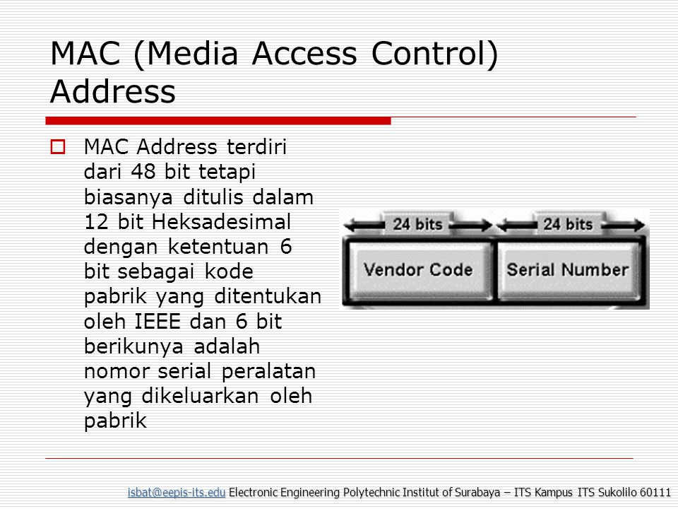 isbat@eepis-its.eduisbat@eepis-its.edu Electronic Engineering Polytechnic Institut of Surabaya – ITS Kampus ITS Sukolilo 60111 isbat@eepis-its.edu Pengiriman Data  Untuk melakukan pengiriman data diperlukan kombinasi antara pengalamatan secara fisik dan pengalamatan secara logik  pengalamatan secara logik biasa disebut dengan IP Address (nomor IP), berada pada layer network  Nomor IP diperlukan oleh perangkat lunak untuk mengidentifikasi komputer pada jaringan  Namun nomor identitas yang sebenarnya diatur oleh NIC (Network Interface Card) atau kartu Jaringan yang juga mempunyai nomor unik.
