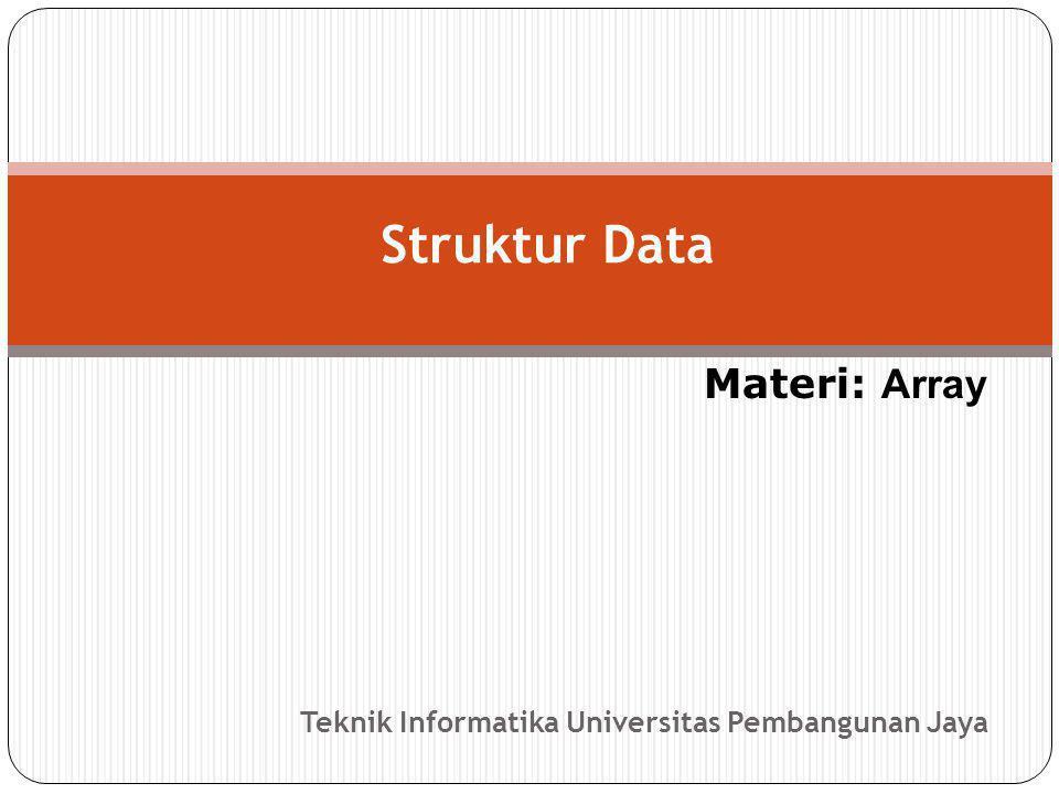 Teknik Informatika Universitas Pembangunan Jaya Struktur Data Materi: Array