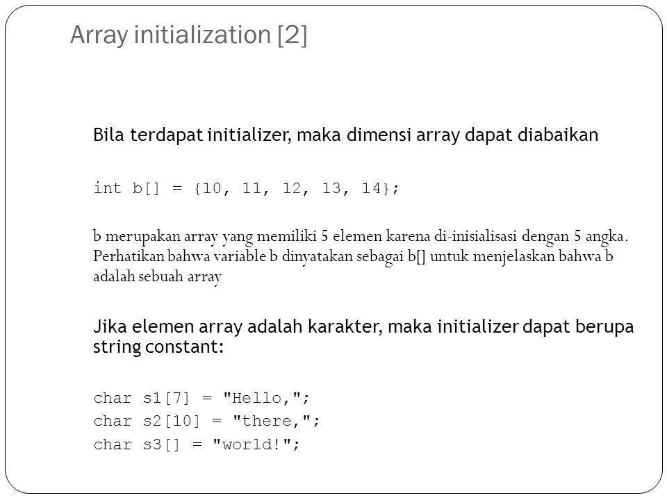 Array initialization [2] Bila terdapat initializer, maka dimensi array dapat diabaikan int b[] = {10, 11, 12, 13, 14}; b merupakan array yang memiliki