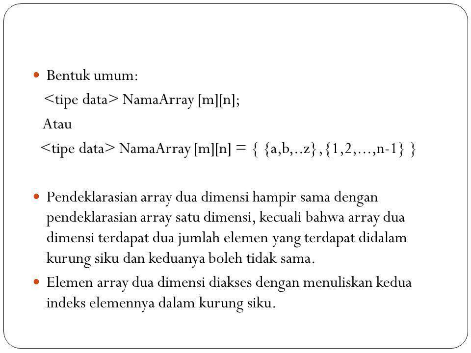 Bentuk umum: NamaArray [m][n]; Atau NamaArray [m][n] = { {a,b,..z},{1,2,...,n-1} } Pendeklarasian array dua dimensi hampir sama dengan pendeklarasian