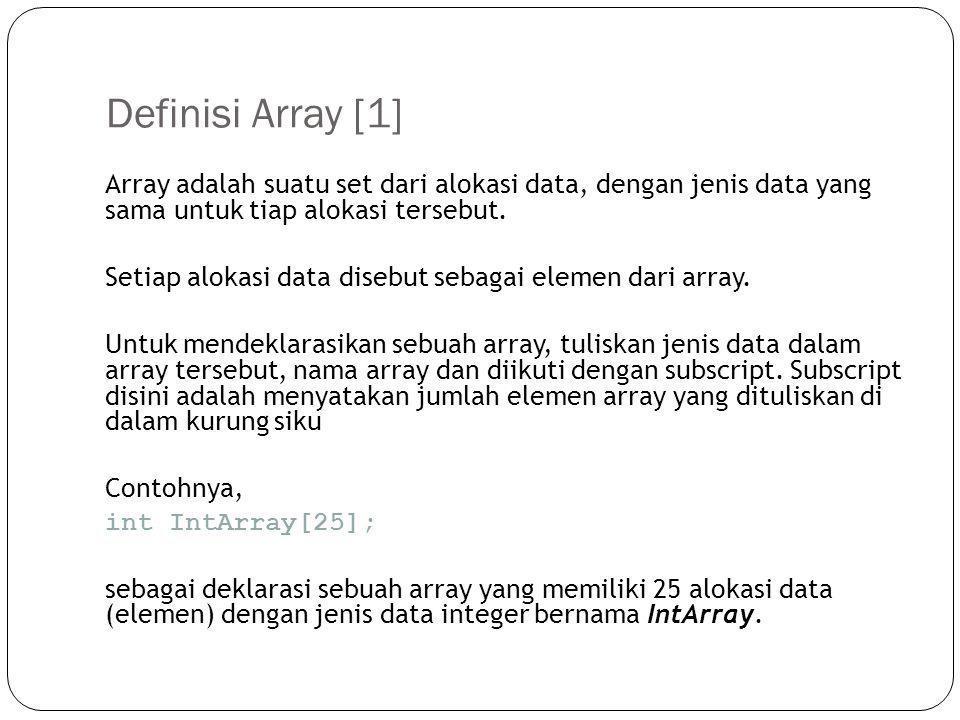 Definisi Array [2] Perbedaan deklarasi variabel array dengan variabel biasa int a;  hanya 1 nilai untuk variabel a int a[10];  terdapat 10 slot nilai untuk variabel a int a[7] = {1,2,3,5,43,5,6}; Arrays dapat menggunakan nama apapun (yang dapat digunakan dalam bahasa C/C++), selama tidak memiliki nama yang sama dengan variabel tunggal lain.