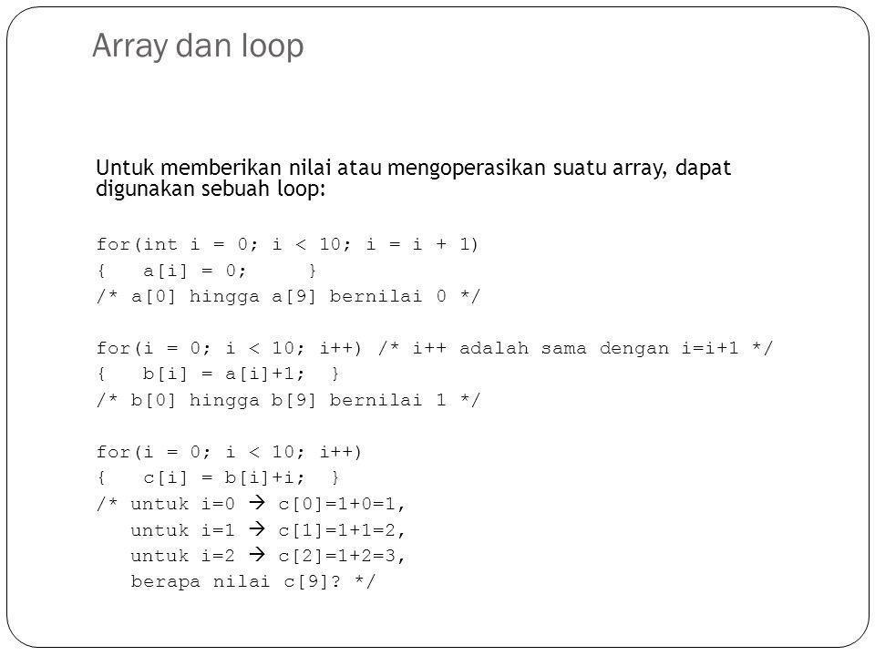 Array dan loop Untuk memberikan nilai atau mengoperasikan suatu array, dapat digunakan sebuah loop: for(int i = 0; i < 10; i = i + 1) { a[i] = 0; } /*