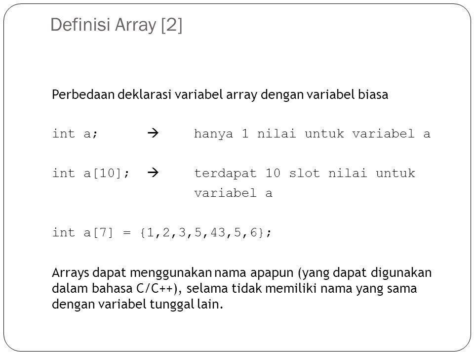 Array dan loop Untuk memberikan nilai atau mengoperasikan suatu array, dapat digunakan sebuah loop: for(int i = 0; i < 10; i = i + 1) { a[i] = 0; } /* a[0] hingga a[9] bernilai 0 */ for(i = 0; i < 10; i++) /* i++ adalah sama dengan i=i+1 */ { b[i] = a[i]+1; } /* b[0] hingga b[9] bernilai 1 */ for(i = 0; i < 10; i++) { c[i] = b[i]+i; } /* untuk i=0  c[0]=1+0=1, untuk i=1  c[1]=1+1=2, untuk i=2  c[2]=1+2=3, berapa nilai c[9].