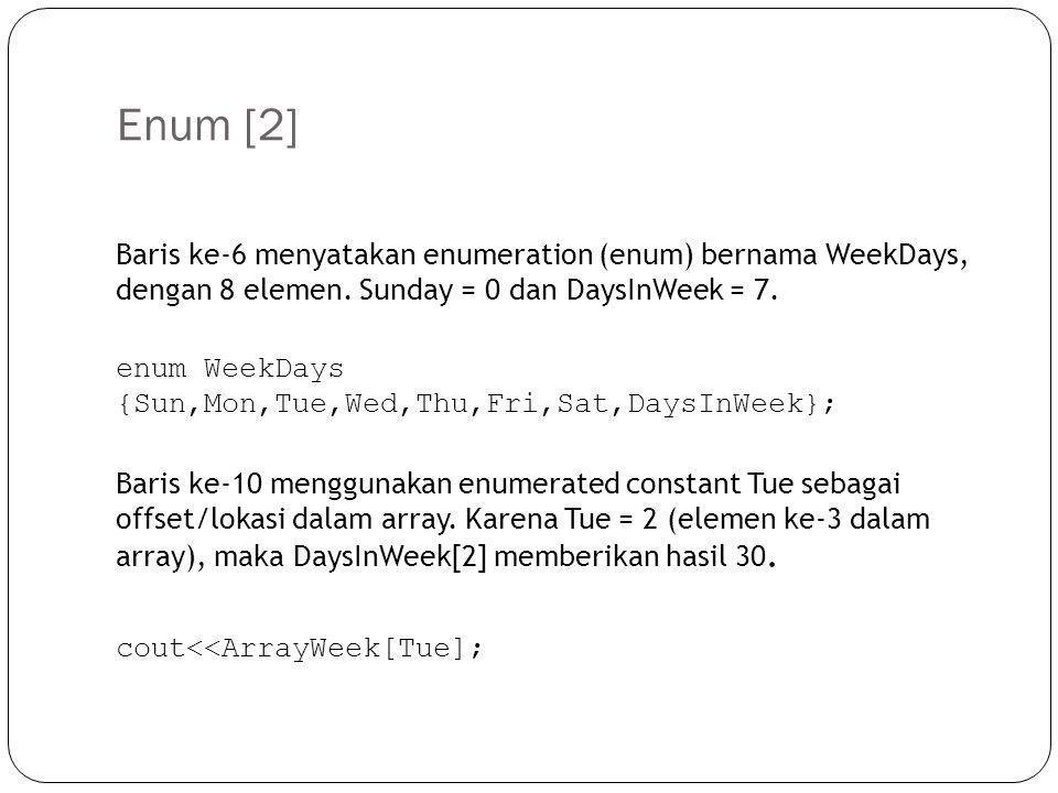 Enum [2] Baris ke-6 menyatakan enumeration (enum) bernama WeekDays, dengan 8 elemen. Sunday = 0 dan DaysInWeek = 7. enum WeekDays {Sun,Mon,Tue,Wed,Thu