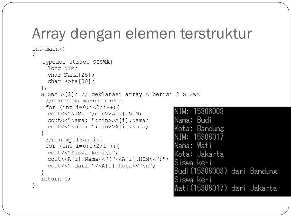 Array dengan elemen terstruktur int main() { typedef struct SISWA{ long NIM; char Nama[25]; char Kota[30]; }; SISWA A[2]; // deklarasi array A berisi
