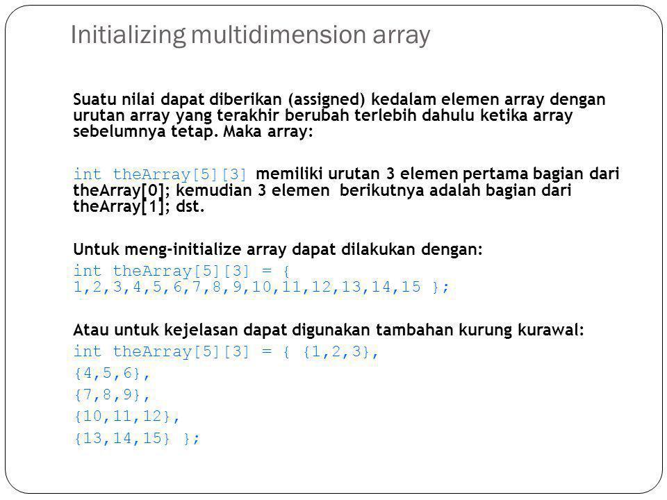 Initializing multidimension array Suatu nilai dapat diberikan (assigned) kedalam elemen array dengan urutan array yang terakhir berubah terlebih dahul