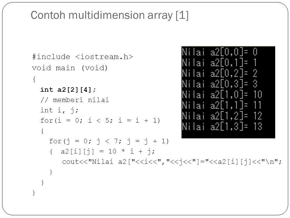 Contoh multidimension array [1] #include void main (void) { int a2[2][4]; // memberi nilai int i, j; for(i = 0; i < 5; i = i + 1) { for(j = 0; j < 7; j = j + 1) {a2[i][j] = 10 * i + j; cout<< Nilai a2[ <<i<< , <<j<< ]= <<a2[i][j]<< \n ; } } }