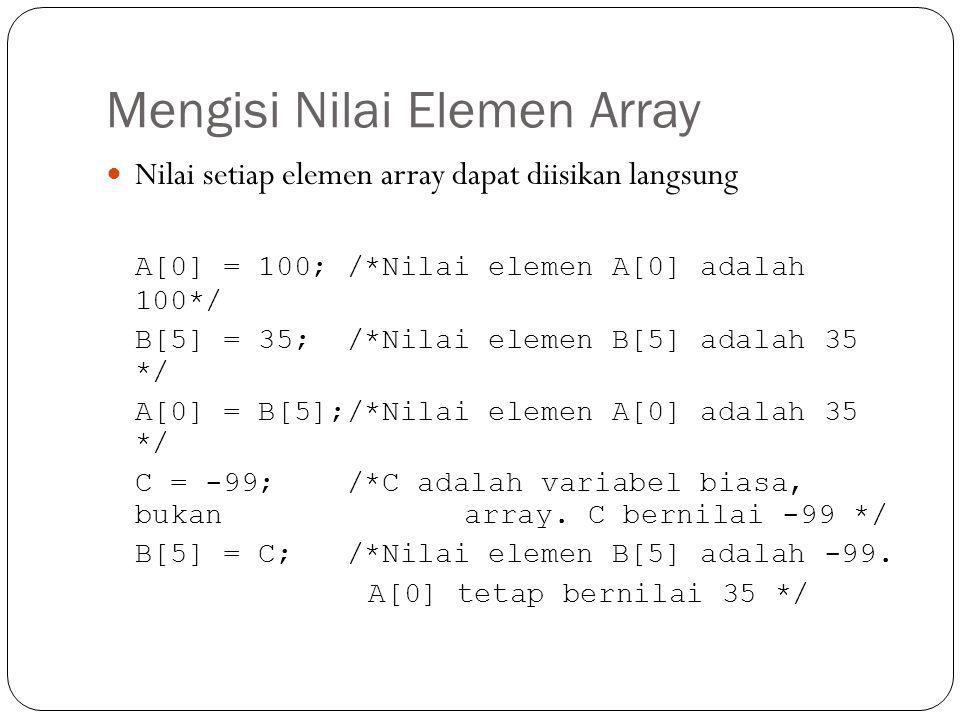 Menampilkan Nilai Array #include int main(){ int A[3]; int B = 35; A[0] = 70; A[1] = B; cout<< Isi nilai A[0] adalah <<A[0]<< \n ; cout<< Isi nilai A[1] adalah <<A[1]<< \n ; cout<< Silakan user mengisi nilai A[2]: ; cin>>A[2]; cout<< Isi nilai A[2] adalah <<A[2]<< \n ; }