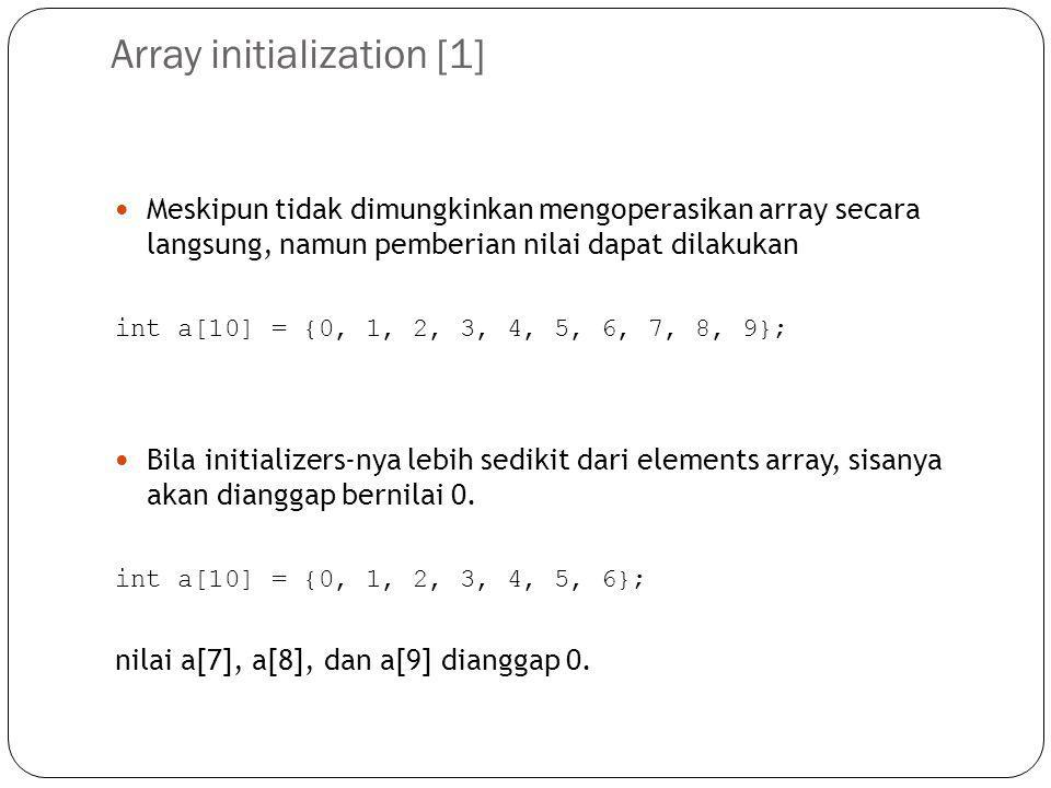 Array initialization [2] Bila terdapat initializer, maka dimensi array dapat diabaikan int b[] = {10, 11, 12, 13, 14}; b merupakan array yang memiliki 5 elemen karena di-inisialisasi dengan 5 angka.