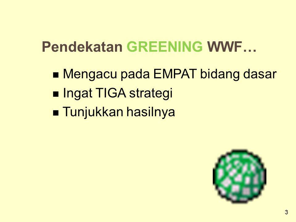 3 3 Pendekatan GREENING WWF… Mengacu pada EMPAT bidang dasar Ingat TIGA strategi Tunjukkan hasilnya