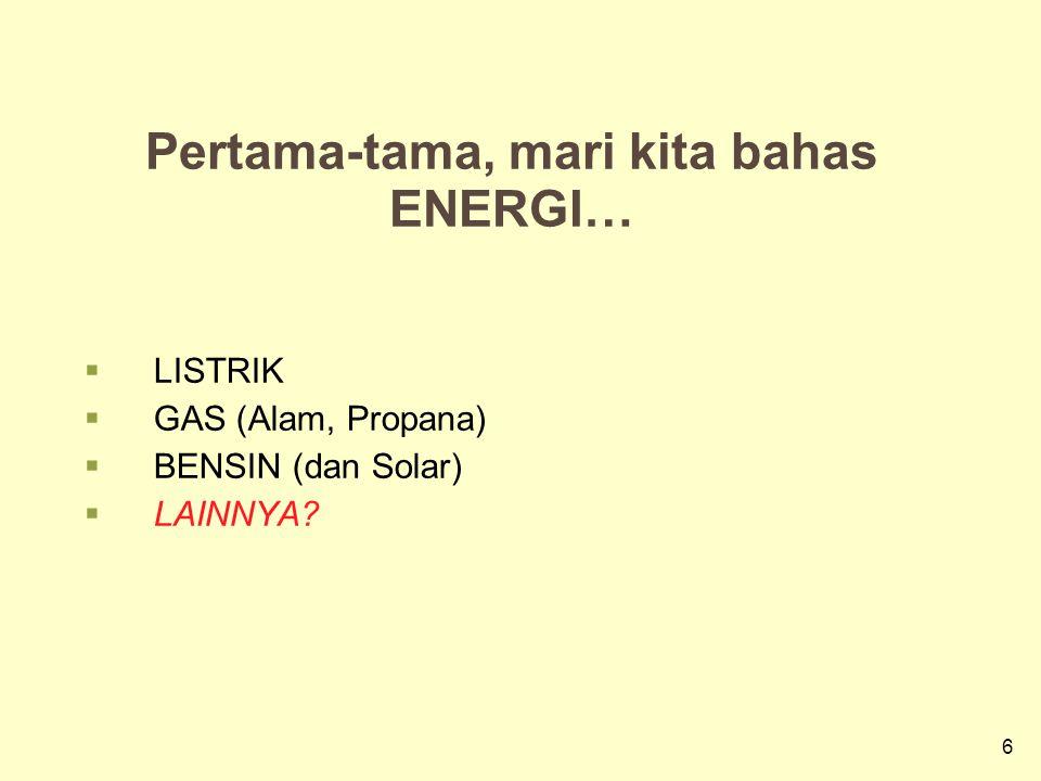 6 6 Pertama-tama, mari kita bahas ENERGI…  LISTRIK  GAS (Alam, Propana)  BENSIN (dan Solar)  LAINNYA