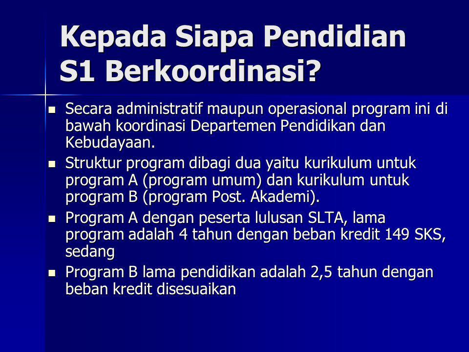 Kepada Siapa Pendidian S1 Berkoordinasi? Secara administratif maupun operasional program ini di bawah koordinasi Departemen Pendidikan dan Kebudayaan.