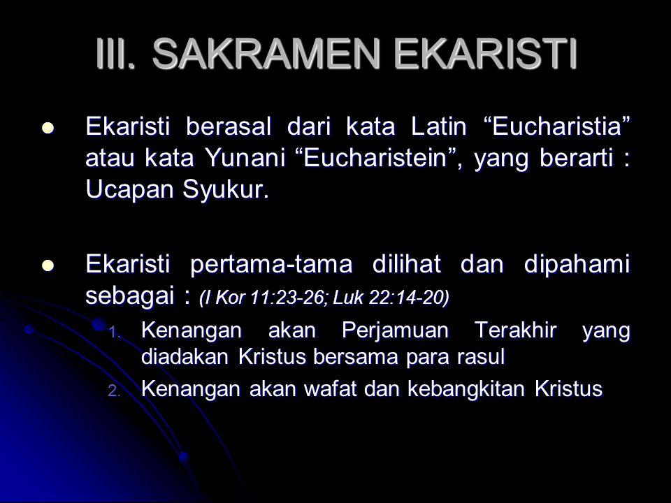 "III. SAKRAMEN EKARISTI Ekaristi berasal dari kata Latin ""Eucharistia"" atau kata Yunani ""Eucharistein"", yang berarti : Ucapan Syukur. Ekaristi berasal"