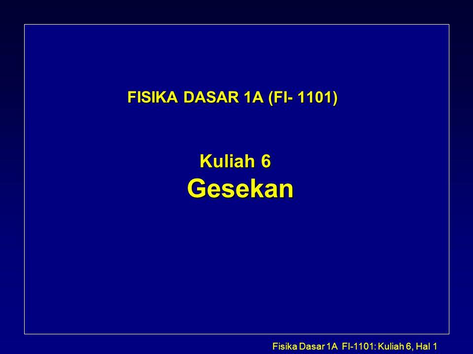 Fisika Dasar 1A FI-1101: Kuliah 6, Hal 22 Komentar tambahan mengenai Gesekan : Karena f F =  N, gaya gesekan tidak bergantung pada luas permukaan bidang kontak.