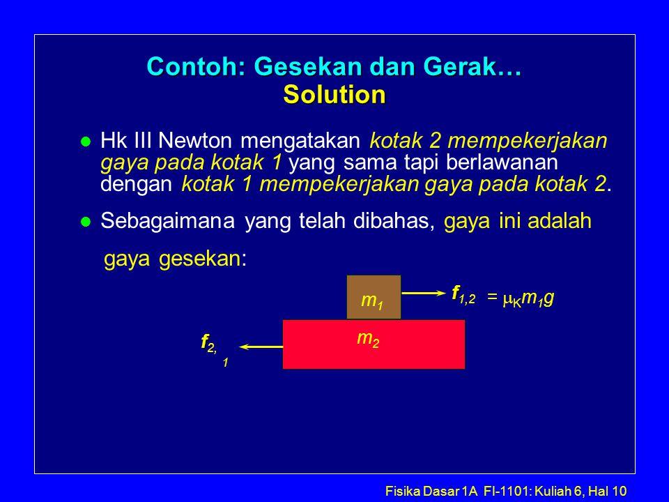 Fisika Dasar 1A FI-1101: Kuliah 6, Hal 10 Contoh: Gesekan dan Gerak… Solution l Hk III Newton mengatakan kotak 2 mempekerjakan gaya pada kotak 1 yang sama tapi berlawanan dengan kotak 1 mempekerjakan gaya pada kotak 2.