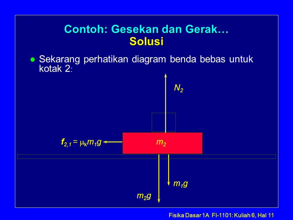 Fisika Dasar 1A FI-1101: Kuliah 6, Hal 11 Contoh: Gesekan dan Gerak… Solusi l Sekarang perhatikan diagram benda bebas untuk kotak 2 : m2m2 f f 2,1 =  k m 1 g m2gm2g N2N2 m1gm1g