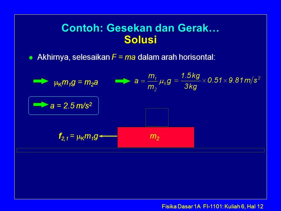 Fisika Dasar 1A FI-1101: Kuliah 6, Hal 12 Contoh: Gesekan dan Gerak… Solusi l Akhirnya, selesaikan F = ma dalam arah horisontal: m2m2 f f 2,1 =  K m 1 g  K m 1 g = m 2 a a = 2.5 m/s 2