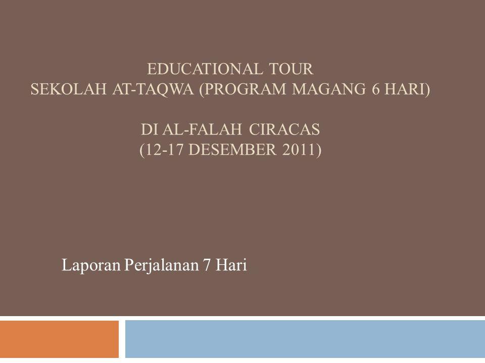 EDUCATIONAL TOUR SEKOLAH AT-TAQWA (PROGRAM MAGANG 6 HARI) DI AL-FALAH CIRACAS (12-17 DESEMBER 2011) Laporan Perjalanan 7 Hari