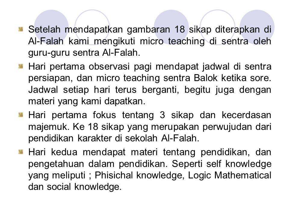 Setelah mendapatkan gambaran 18 sikap diterapkan di Al-Falah kami mengikuti micro teaching di sentra oleh guru-guru sentra Al-Falah. Hari pertama obse