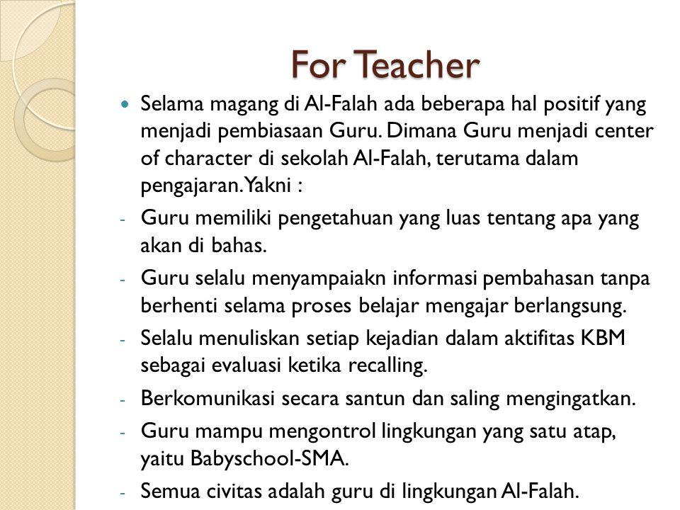 For Teacher Selama magang di Al-Falah ada beberapa hal positif yang menjadi pembiasaan Guru. Dimana Guru menjadi center of character di sekolah Al-Fal