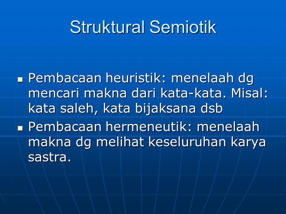 Struktural Semiotik Pembacaan heuristik: menelaah dg mencari makna dari kata-kata. Misal: kata saleh, kata bijaksana dsb Pembacaan heuristik: menelaah