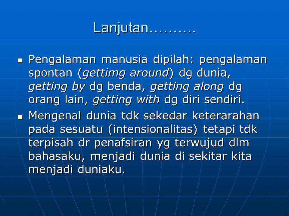 Lanjutan………. Pengalaman manusia dipilah: pengalaman spontan (gettimg around) dg dunia, getting by dg benda, getting along dg orang lain, getting with