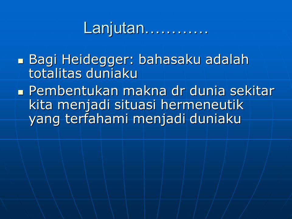 Lanjutan………… Bagi Heidegger: bahasaku adalah totalitas duniaku Bagi Heidegger: bahasaku adalah totalitas duniaku Pembentukan makna dr dunia sekitar ki