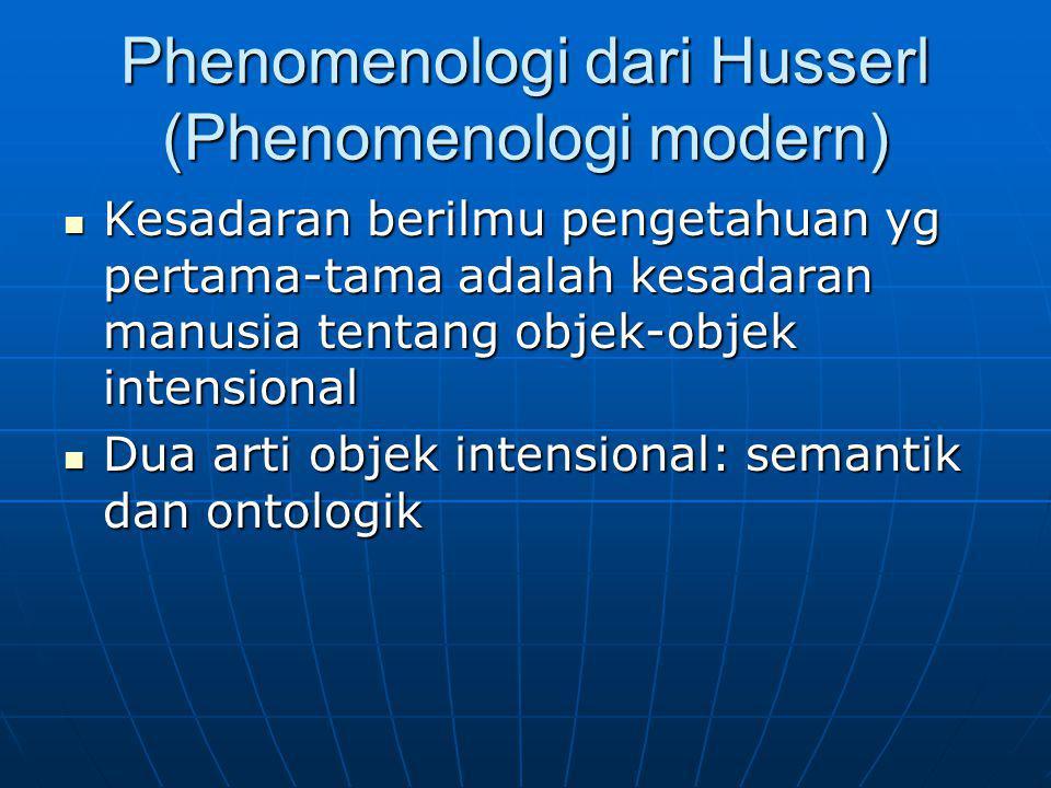 Phenomenologi dari Husserl (Phenomenologi modern) Kesadaran berilmu pengetahuan yg pertama-tama adalah kesadaran manusia tentang objek-objek intension