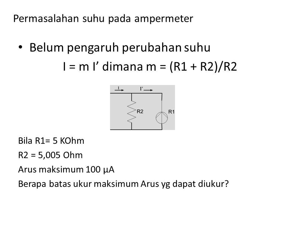 Belum pengaruh perubahan suhu I = m I' dimana m = (R1 + R2)/R2 Bila R1= 5 KOhm R2 = 5,005 Ohm Arus maksimum 100 μA Berapa batas ukur maksimum Arus yg dapat diukur?