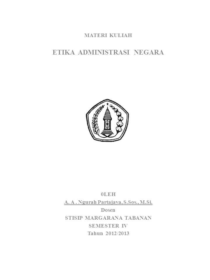 MATERI KULIAH ETIKA ADMINISTRASI NEGARA 0LEH A. A. Ngurah Partajaya, S.Sos., M.Si. Dosen STISIP MARGARANA TABANAN SEMESTER IV Tahun 2012/2013