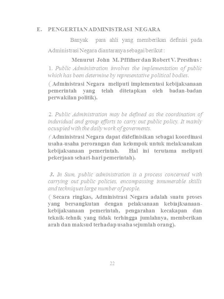 E.PENGERTIAN ADMINISTRASI NEGARA Banyak para ahli yang memberikan definisi pada Administrasi Negara diantaranya sebagai berikut : Menurut John M. Pffi