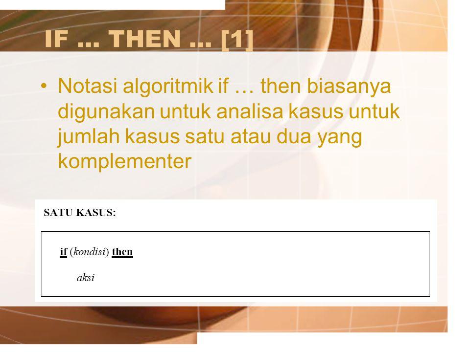 IF … THEN … [1] Notasi algoritmik if … then biasanya digunakan untuk analisa kasus untuk jumlah kasus satu atau dua yang komplementer