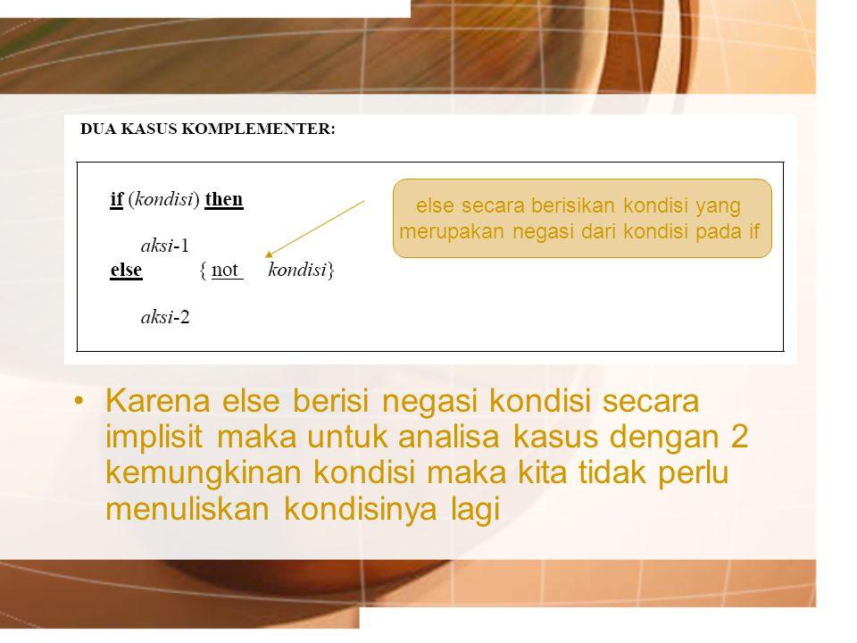 Karena else berisi negasi kondisi secara implisit maka untuk analisa kasus dengan 2 kemungkinan kondisi maka kita tidak perlu menuliskan kondisinya la