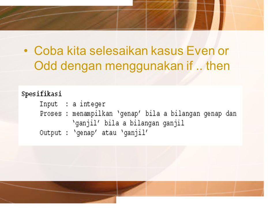 Coba kita selesaikan kasus Even or Odd dengan menggunakan if.. then