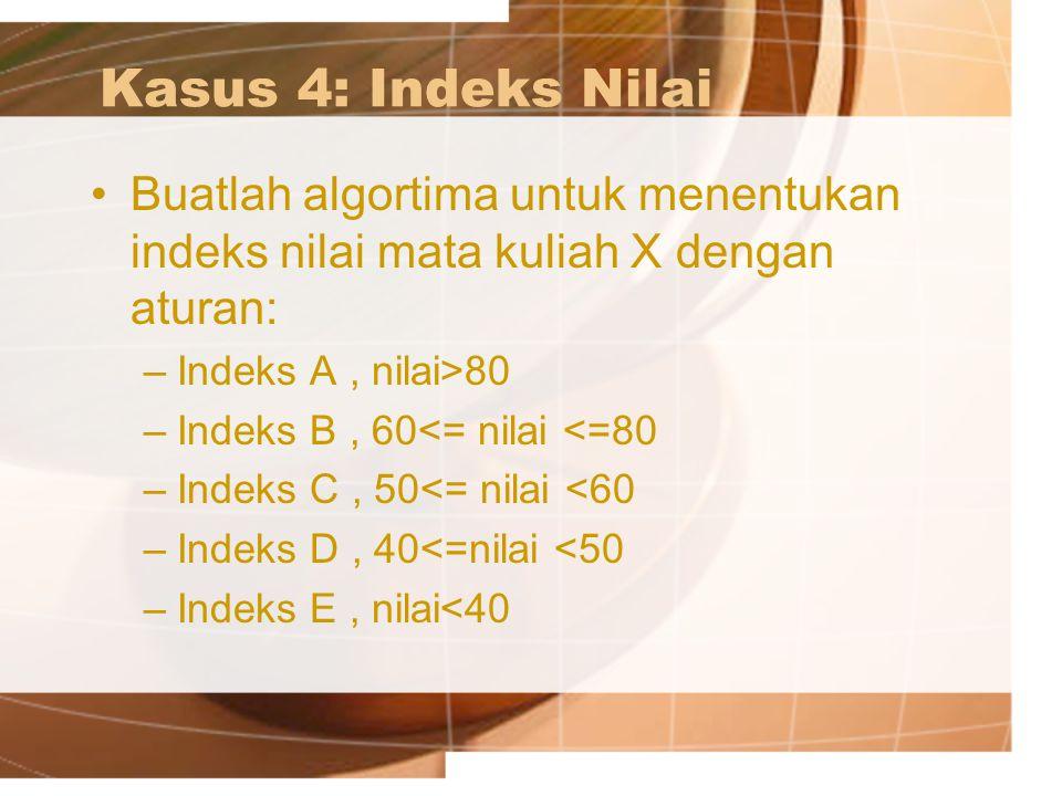 Kasus 4: Indeks Nilai Buatlah algortima untuk menentukan indeks nilai mata kuliah X dengan aturan: –Indeks A, nilai>80 –Indeks B, 60<= nilai <=80 –Ind
