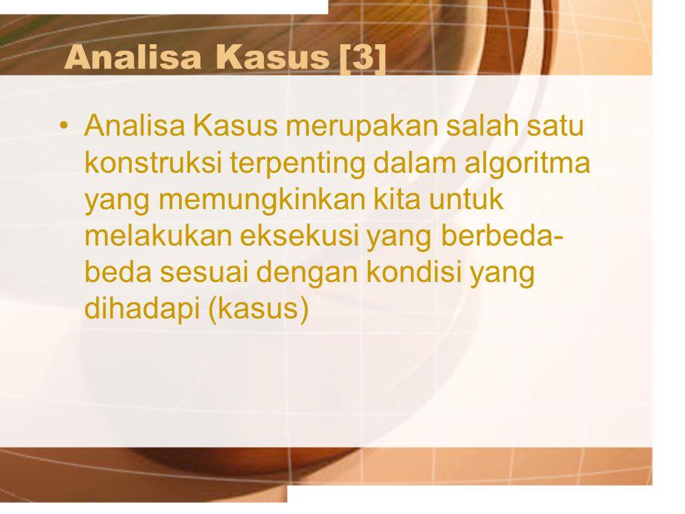 Analisa Kasus[3] Analisa Kasus merupakan salah satu konstruksi terpenting dalam algoritma yang memungkinkan kita untuk melakukan eksekusi yang berbeda