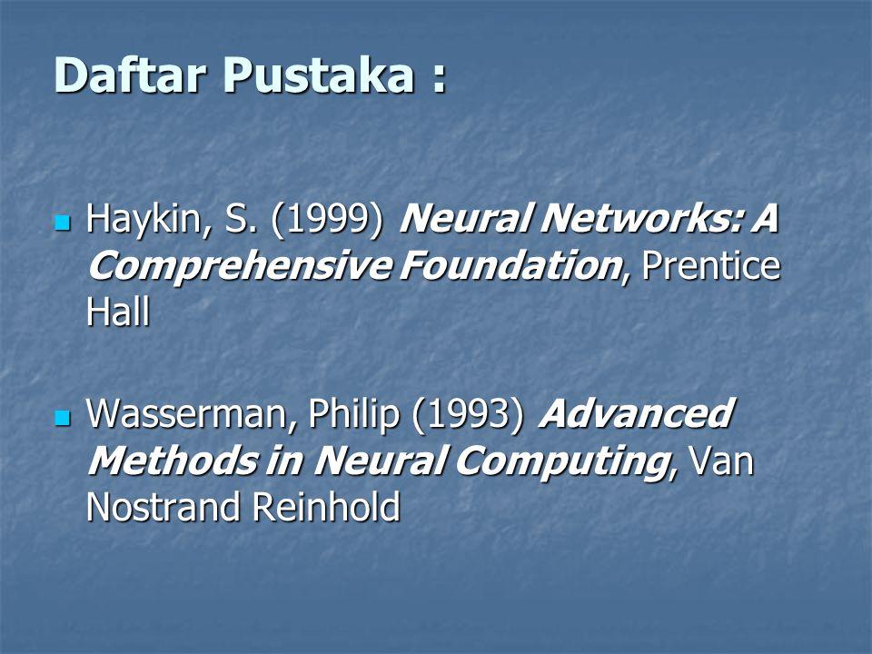 Daftar Pustaka : Haykin, S. (1999) Neural Networks: A Comprehensive Foundation, Prentice Hall Haykin, S. (1999) Neural Networks: A Comprehensive Found